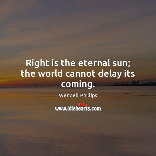 Right is the eternal sun; the world cannot delay its coming. Wendell Phillips Picture Quote