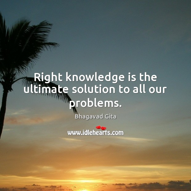 Right knowledge is the ultimate solution to all our problems. Knowledge Quotes Image