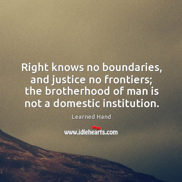 Right knows no boundaries, and justice no frontiers; the brotherhood of man is not a domestic institution. Image