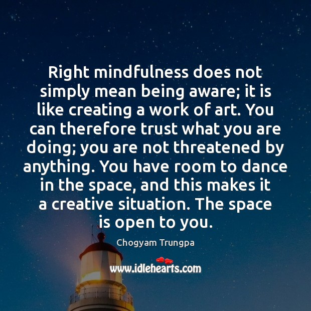 Right mindfulness does not simply mean being aware; it is like creating Chogyam Trungpa Picture Quote