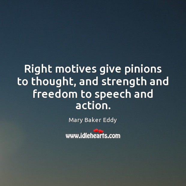 Right motives give pinions to thought, and strength and freedom to speech and action. Mary Baker Eddy Picture Quote