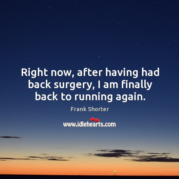 Right now, after having had back surgery, I am finally back to running again. Image