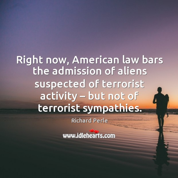 Right now, american law bars the admission of aliens suspected of terrorist activity – but not of terrorist sympathies. Image