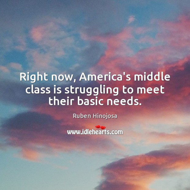 Right now, America's middle class is struggling to meet their basic needs. Ruben Hinojosa Picture Quote