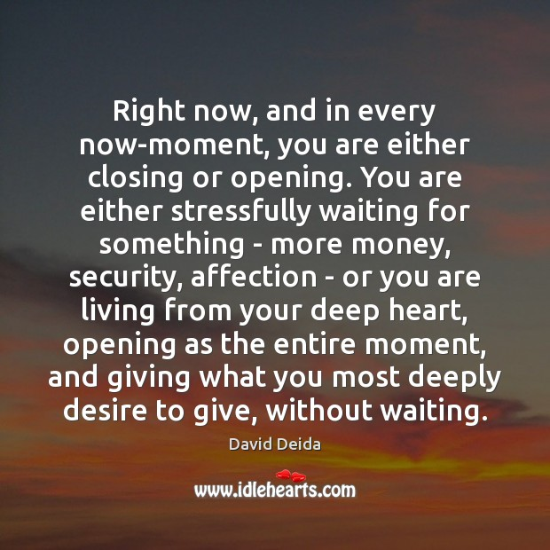 Right now, and in every now-moment, you are either closing or opening. Image