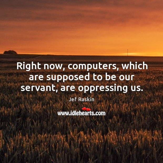 Image, Right now, computers, which are supposed to be our servant, are oppressing us.