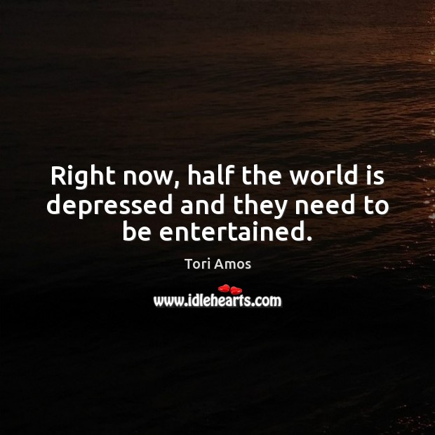 Right now, half the world is depressed and they need to be entertained. Image