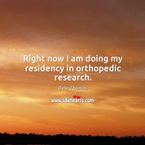 Right now I am doing my residency in orthopedic research. Image
