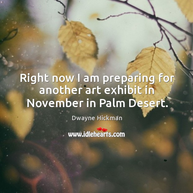 Right now I am preparing for another art exhibit in november in palm desert. Dwayne Hickman Picture Quote