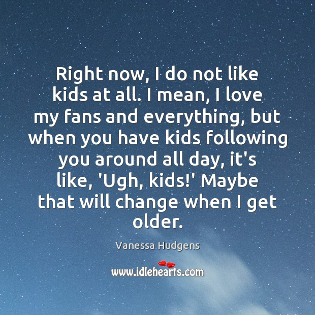 Right now, I do not like kids at all. I mean, I Vanessa Hudgens Picture Quote