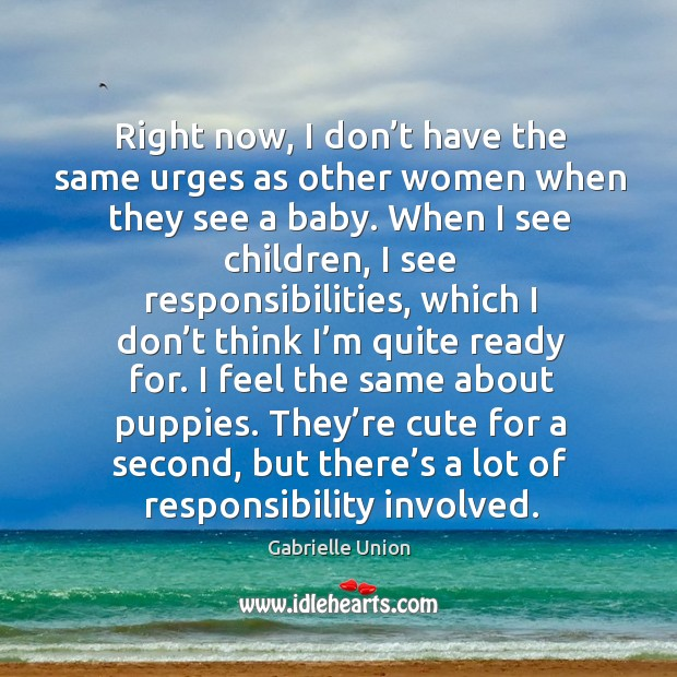 Right now, I don't have the same urges as other women when they see a baby. Image