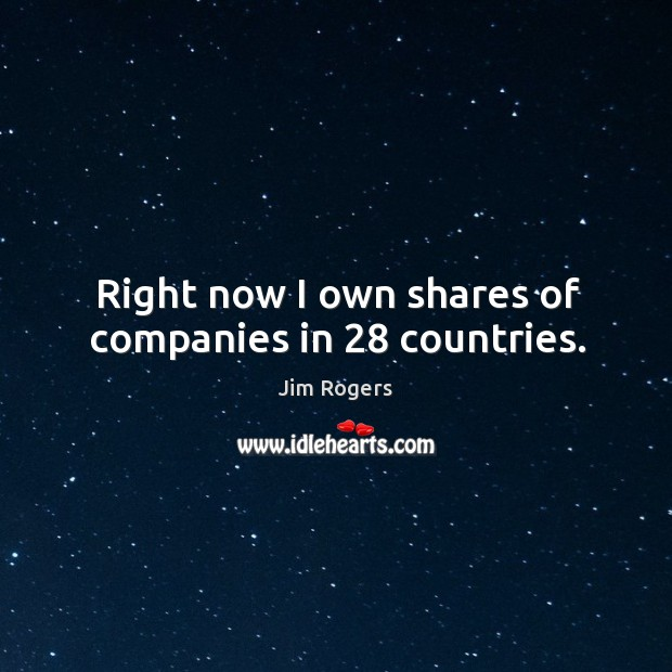 Right now I own shares of companies in 28 countries. Jim Rogers Picture Quote