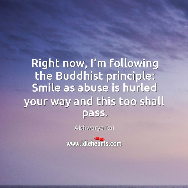 Image, Right now, I'm following the buddhist principle: smile as abuse is hurled your way and this too shall pass.