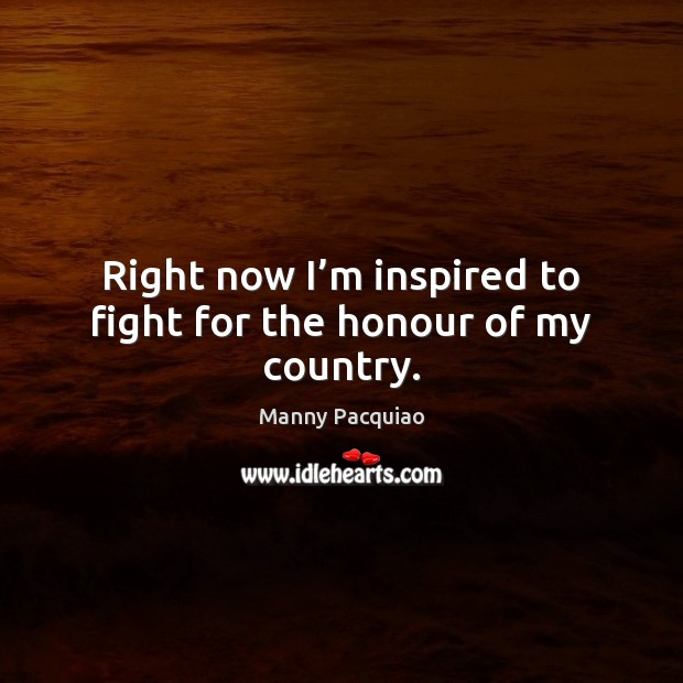 Right now I'm inspired to fight for the honour of my country. Manny Pacquiao Picture Quote