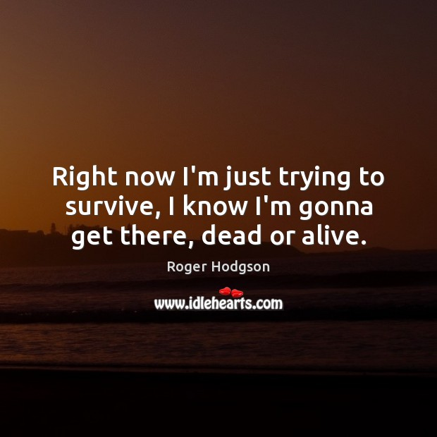 Right now I'm just trying to survive, I know I'm gonna get there, dead or alive. Image