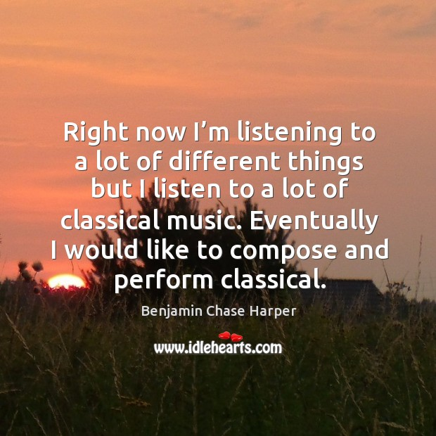 Right now I'm listening to a lot of different things but I listen to a lot of classical music. Image
