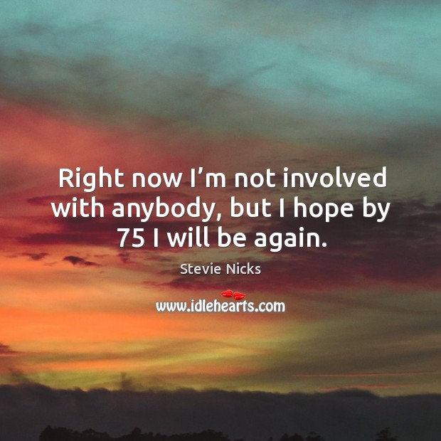 Right now I'm not involved with anybody, but I hope by 75 I will be again. Image
