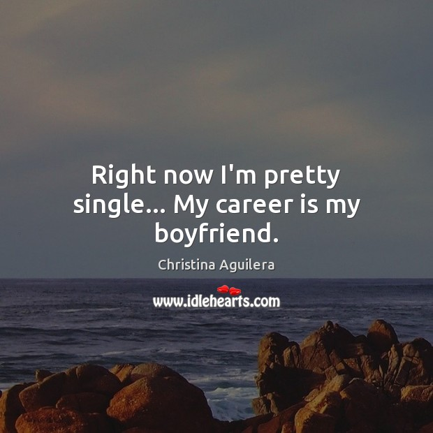 Right now I'm pretty single… My career is my boyfriend. Christina Aguilera Picture Quote