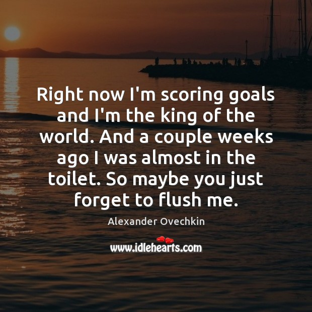 Image, Right now I'm scoring goals and I'm the king of the world.