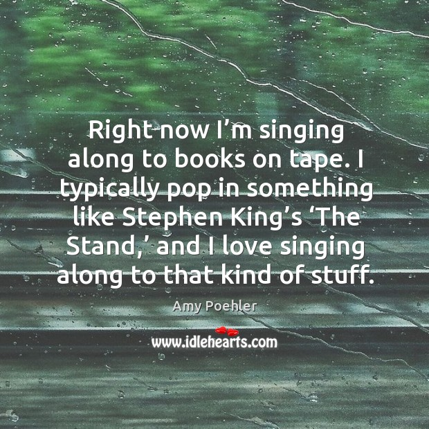 Image, Right now I'm singing along to books on tape. I typically pop in something like stephen king's