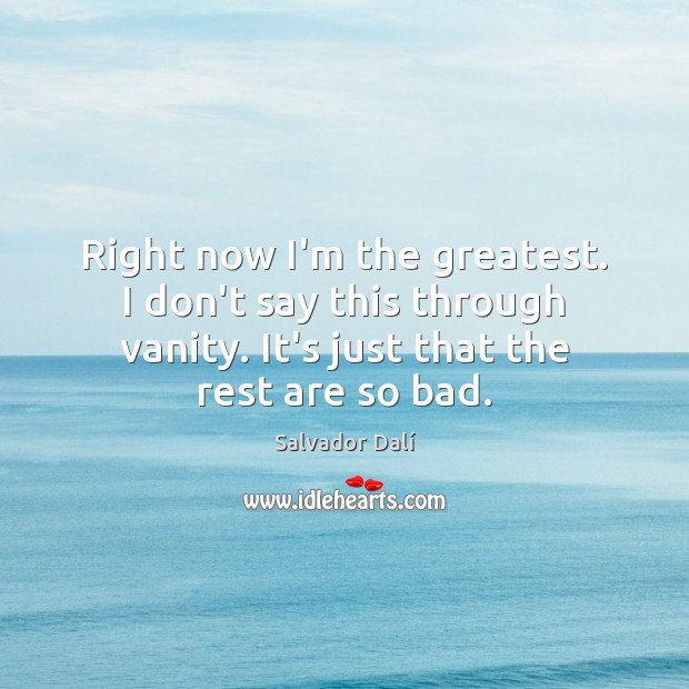 Right now I'm the greatest. I don't say this through vanity. It's Image
