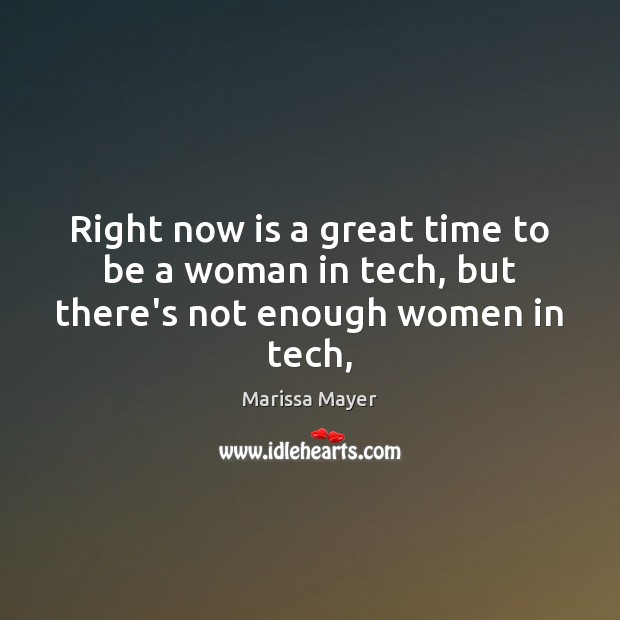Right now is a great time to be a woman in tech, but there's not enough women in tech, Marissa Mayer Picture Quote