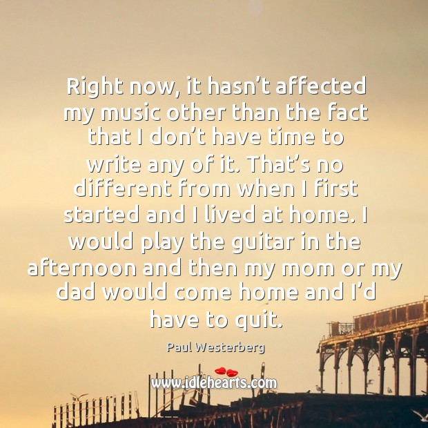 Right now, it hasn't affected my music other than the fact that I don't have time to write any of it. Paul Westerberg Picture Quote