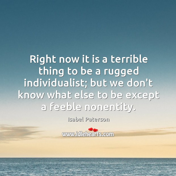 Right now it is a terrible thing to be a rugged individualist; Isabel Paterson Picture Quote