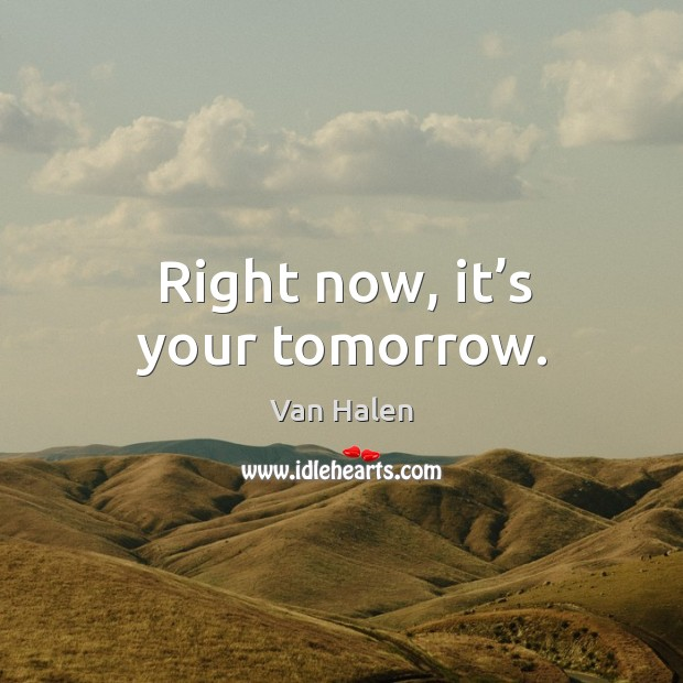 Right now, it's your tomorrow. Van Halen Picture Quote