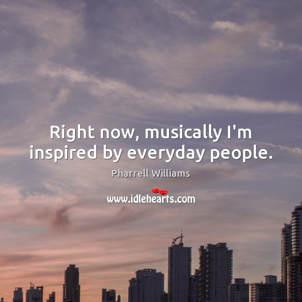 Right now, musically I'm inspired by everyday people. Image