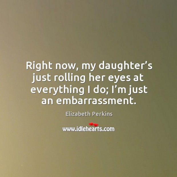 Right now, my daughter's just rolling her eyes at everything I do; I'm just an embarrassment. Image