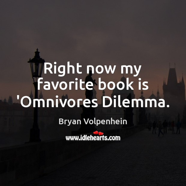 Image, Right now my favorite book is 'Omnivores Dilemma.
