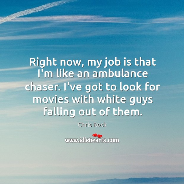 Right now, my job is that I'm like an ambulance chaser. I've Image
