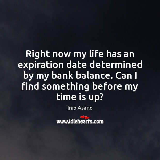 Right now my life has an expiration date determined by my bank Image