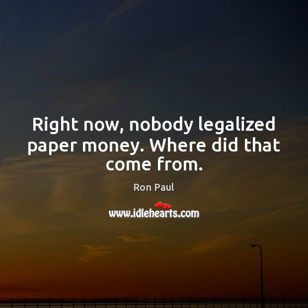 Right now, nobody legalized paper money. Where did that come from. Image