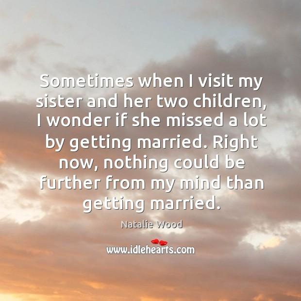 Right now, nothing could be further from my mind than getting married. Natalie Wood Picture Quote