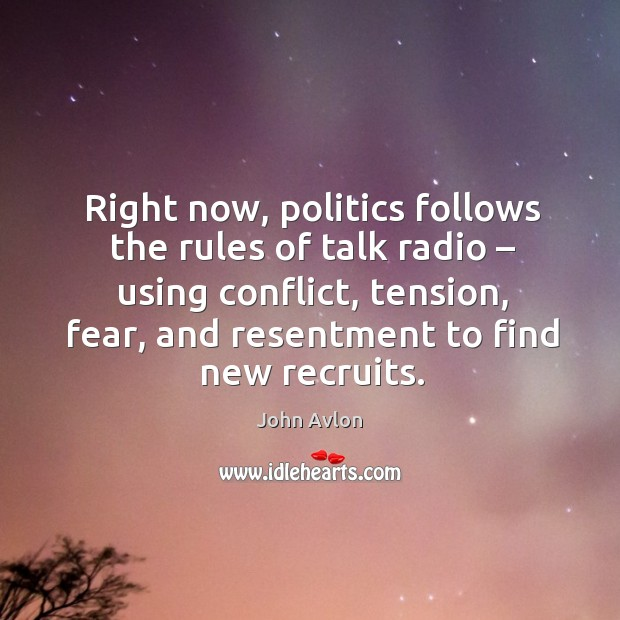 Right now, politics follows the rules of talk radio – using conflict, tension, fear, and resentment to find new recruits. John Avlon Picture Quote