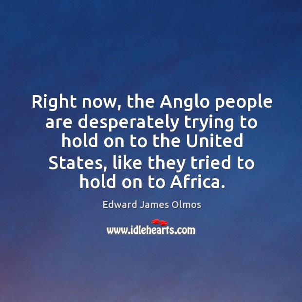 Image, Right now, the anglo people are desperately trying to hold on to the united states, like they tried to hold on to africa.