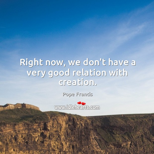 Right now, we don't have a very good relation with creation. Image