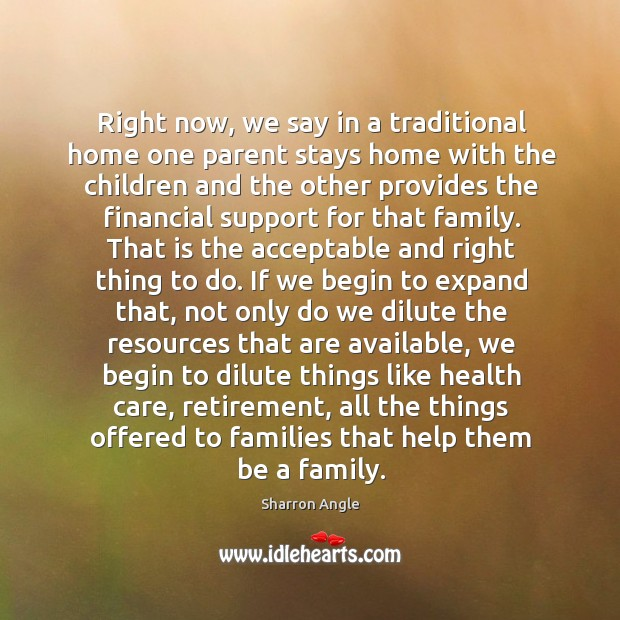 Right now, we say in a traditional home one parent stays home Sharron Angle Picture Quote