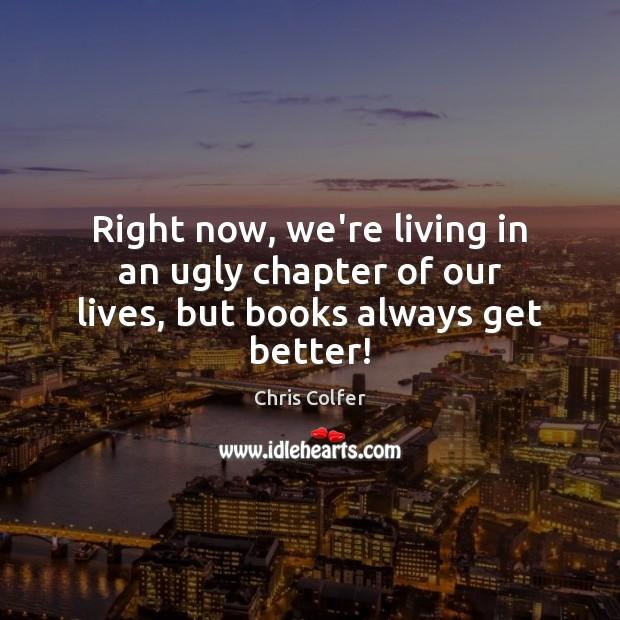 Right now, we're living in an ugly chapter of our lives, but books always get better! Chris Colfer Picture Quote