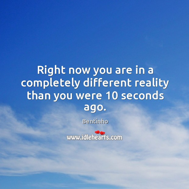 Image, Right now you are in a completely different reality than you were 10 seconds ago.