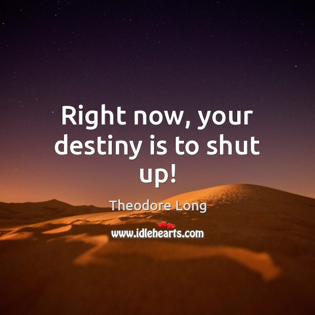 Right now, your destiny is to shut up! Image