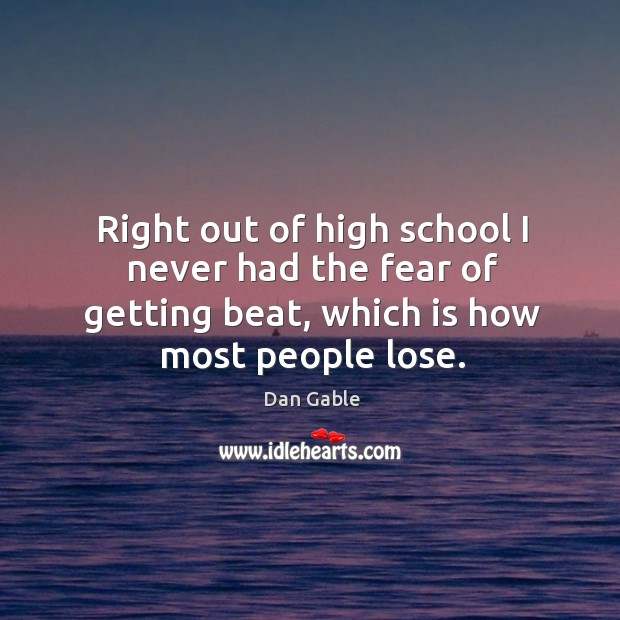 Right out of high school I never had the fear of getting beat, which is how most people lose. Dan Gable Picture Quote