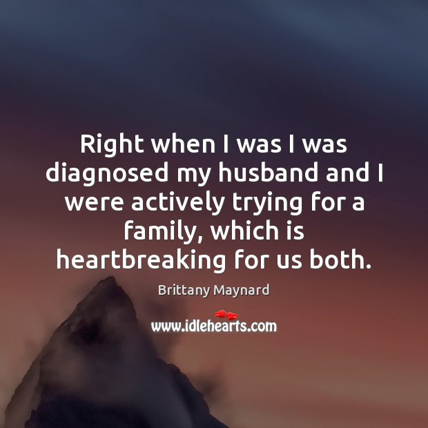 Right when I was I was diagnosed my husband and I were Brittany Maynard Picture Quote