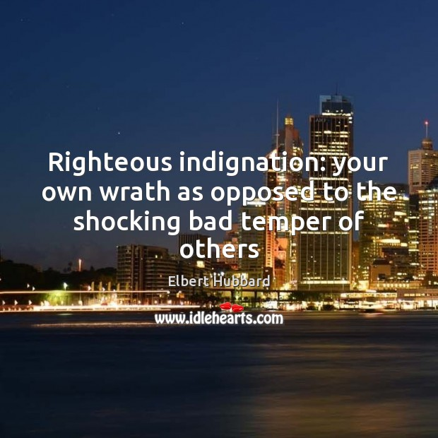 Righteous indignation: your own wrath as opposed to the shocking bad temper of others Image