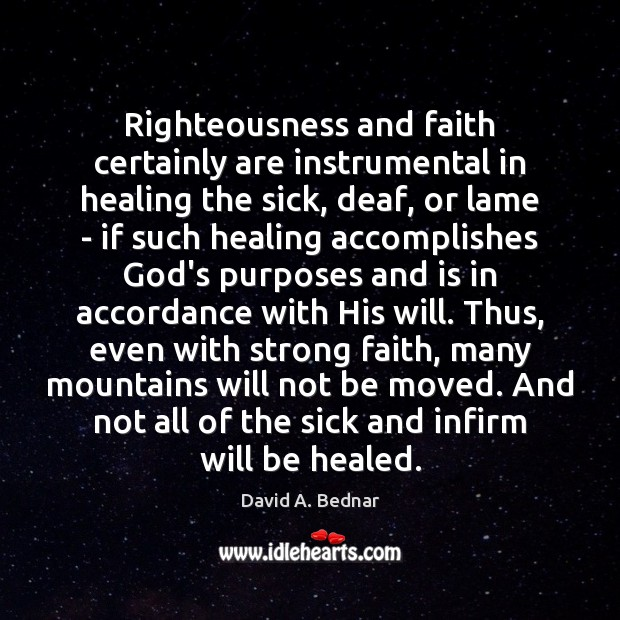 Righteousness and faith certainly are instrumental in healing the sick, deaf, or David A. Bednar Picture Quote