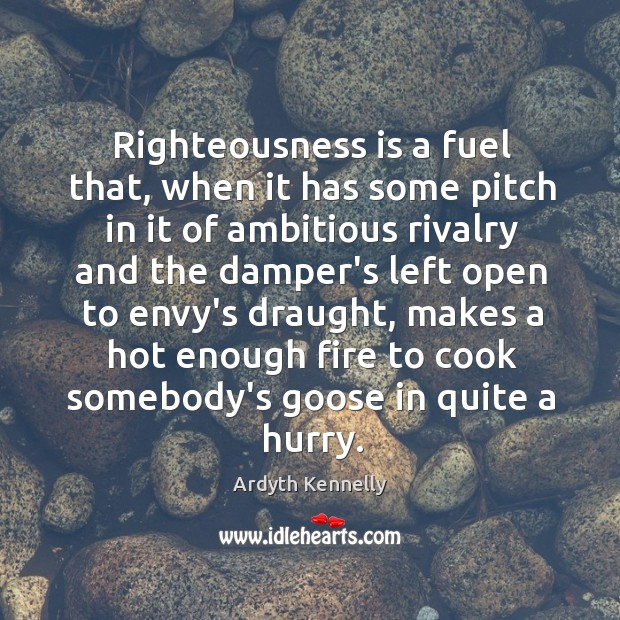 Image, Righteousness is a fuel that, when it has some pitch in it