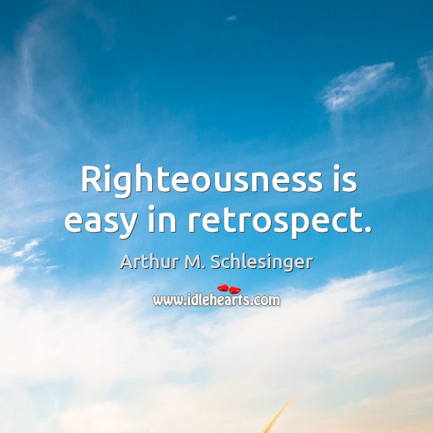 Image, Righteousness is easy in retrospect.