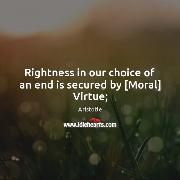 Rightness in our choice of an end is secured by [Moral] Virtue; Aristotle Picture Quote